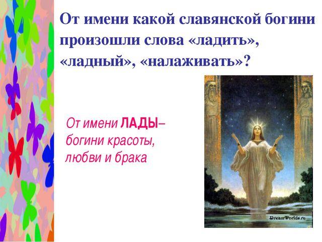 От имени какой славянской богини произошли слова «ладить», «ладный», «налажи...