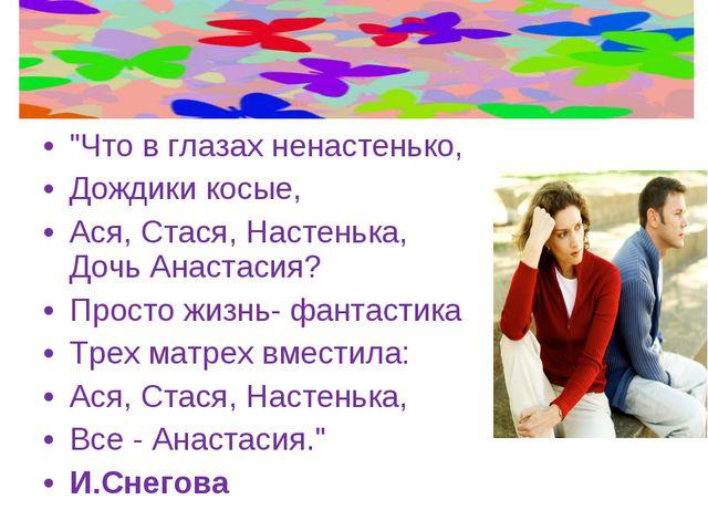 """""""Что в глазах ненастенько, Дождики косые, Ася, Стася, Настенька, Дочь Анастас..."""