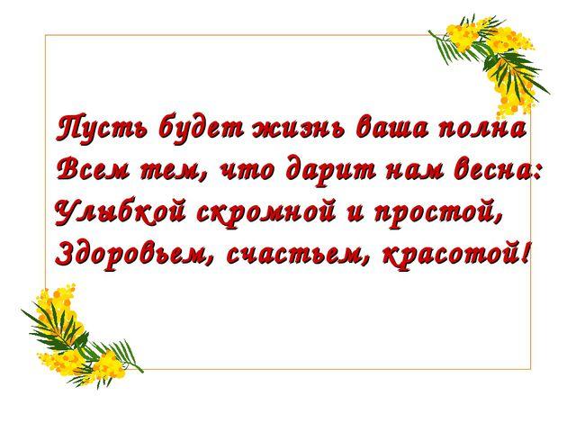 Пусть будет жизнь ваша полна Всем тем, что дарит нам весна: Улыбкой скромной...