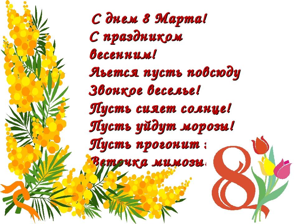 С днем 8 Марта! С праздником весенним! Льется пусть повсюду Звонкое веселье!...