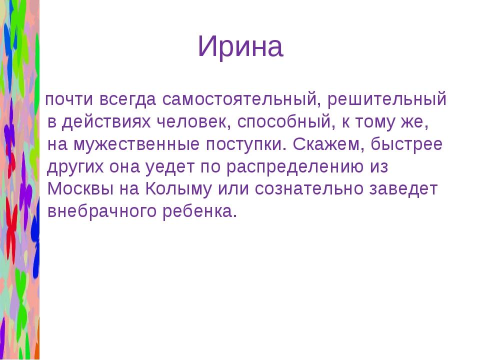Ирина почти всегда самостоятельный, решительный в действиях человек, способны...