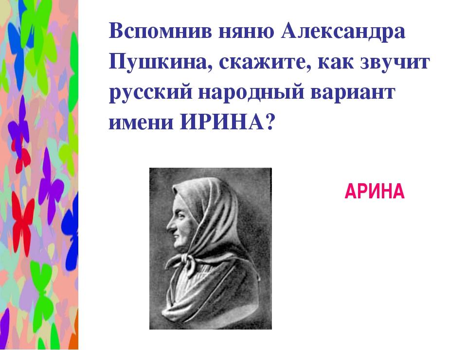 Вспомнив няню Александра Пушкина, скажите, как звучит русский народный вариа...