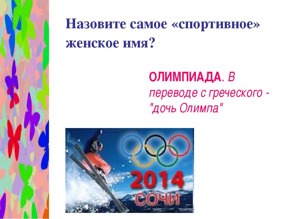 Назовите самое «спортивное» женское имя? ОЛИМПИАДА. В переводе с греческого...