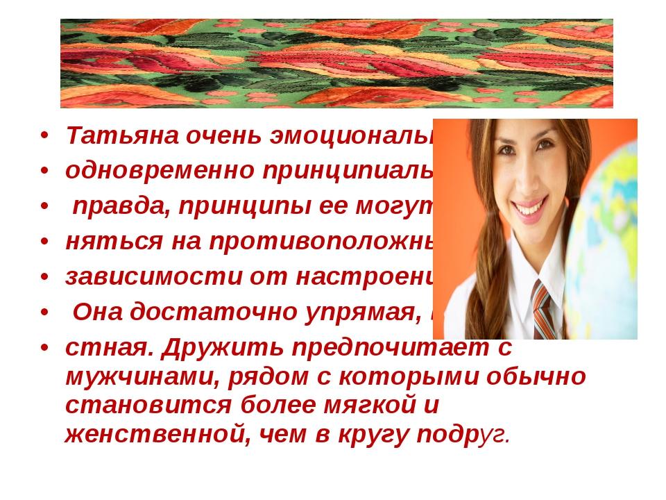 Татьяна очень эмоциональна и одновременно принципиальна, правда, принципы ее...