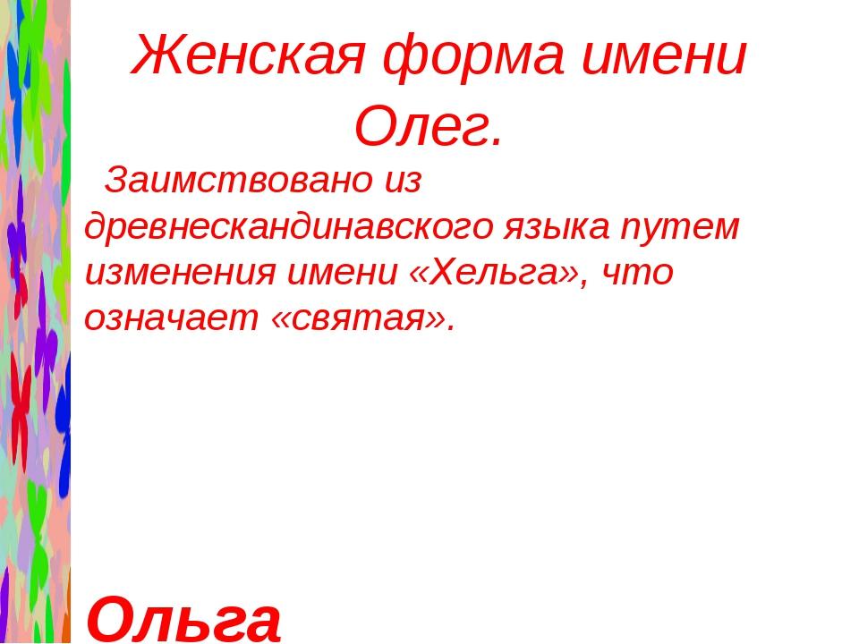 Женская форма имени Олег. Заимствовано из древнескандинавского языка путем и...