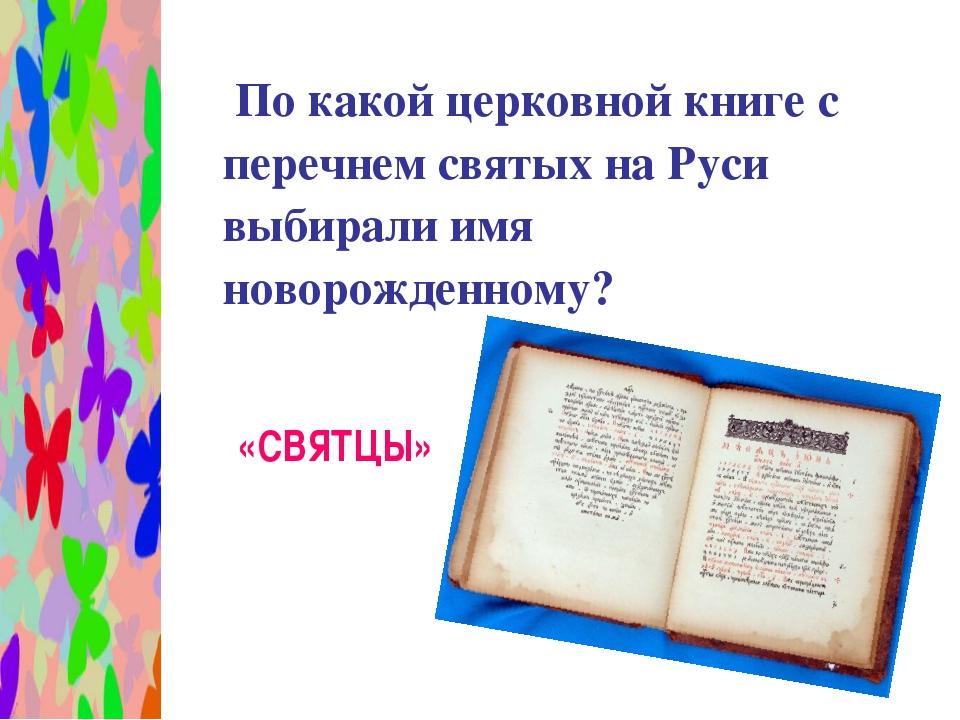 По какой церковной книге с перечнем святых на Руси выбирали имя новорожденно...