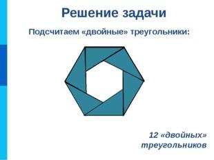 Подсчитаем «двойные» треугольники: Решение задачи 12 «двойных» треугольников