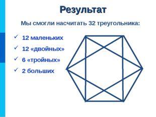 12 маленьких 12 «двойных» 6 «тройных» 2 больших Мы смогли насчитать 32 треуг