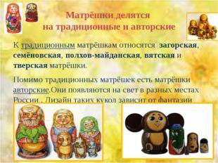 Матрёшки делятся на традиционные и авторские К традиционным матрёшкам относят