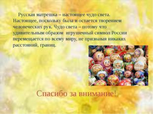 Спасибо за внимание! Русская матрешка – настоящее чудо света. Настоящее, поск