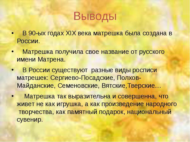 Выводы В 90-ых годах XIX века матрешка была создана в России. Матрешка получи...