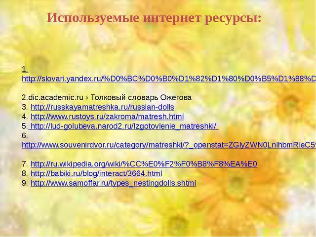 1.http://slovari.yandex.ru/%D0%BC%D0%B0%D1%82%D1%80%D0%B5%D1%88%D0%BA%D0%B0/...