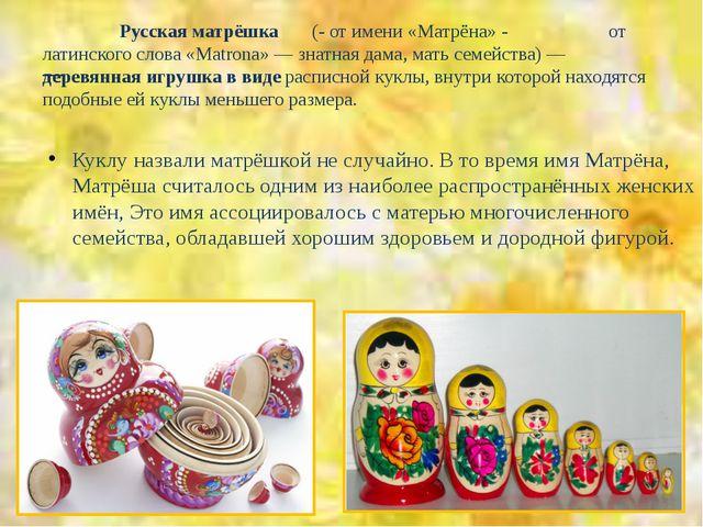 Русская матрёшка (- от имени «Матрёна» - от латинского слова «Matrona» — зна...
