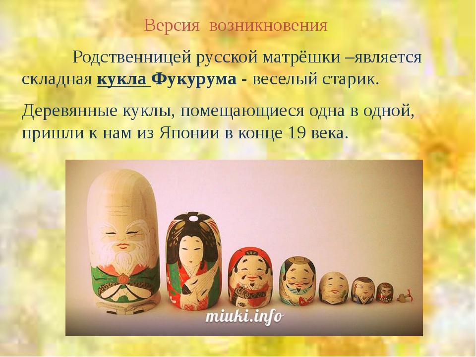 Версия возникновения Родственницей русской матрёшки –является складная кукла...