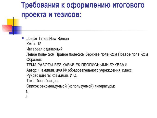 Требования к оформлению итогового проекта и тезисов: Шрифт Times New Roman ...