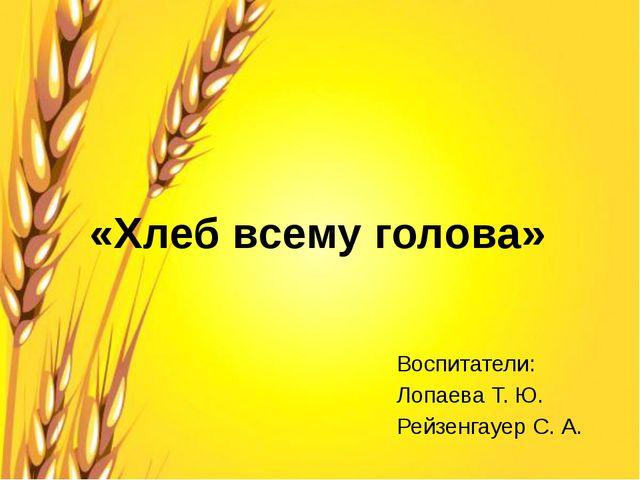 «Хлеб всему голова» Воспитатели: Лопаева Т. Ю. Рейзенгауер С. А.