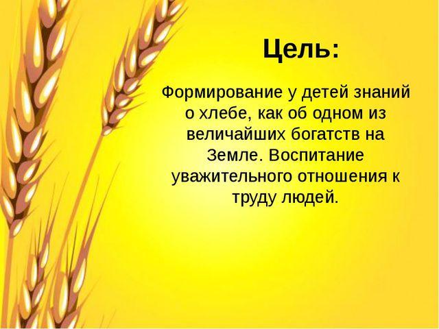 Цель: Формирование у детей знаний о хлебе, как об одном из величайших богатст...