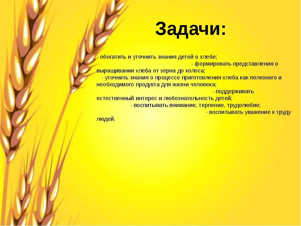 Задачи: - обогатить и уточнить знания детей о хлебе; - формировать представле...
