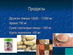 Продукты Дрожжи пивные 10000 – 17000 мг. Арахис 750 мг. Сухие стручковые овощ