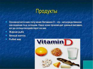 Продукты Основной источник получения Витамина D – это непосредственное нахож