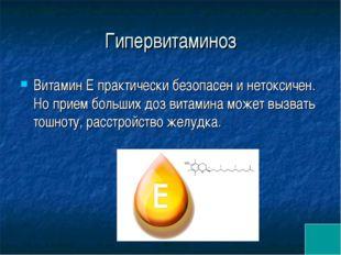 Гипервитаминоз Витамин Е практически безопасен и нетоксичен. Но прием больших