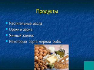Продукты Растительные масла Орехи и зерна Яичный желток Некоторые сорта жирн