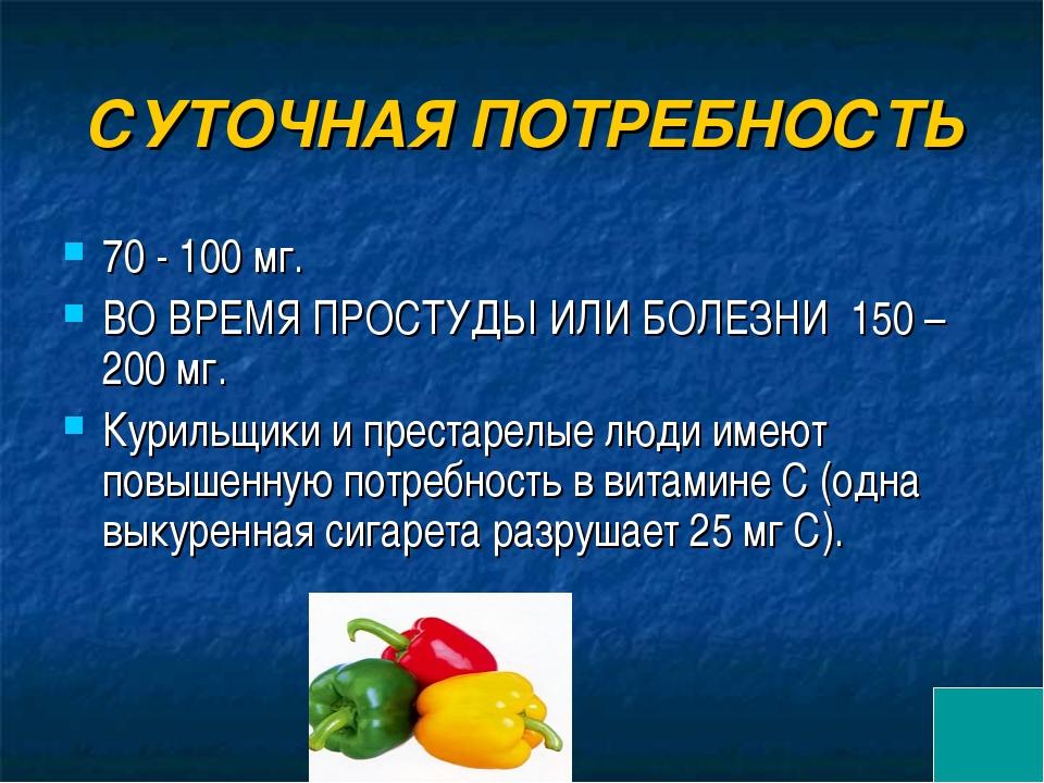СУТОЧНАЯ ПОТРЕБНОСТЬ 70 - 100 мг. ВО ВРЕМЯ ПРОСТУДЫ ИЛИ БОЛЕЗНИ 150 – 200 мг....