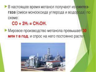В настоящее время метанол получают из синтез-газа (смеси монооксида углерода