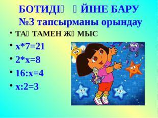БОТИДІҢ ҮЙІНЕ БАРУ №3 тапсырманы орындау ТАҚТАМЕН ЖҰМЫС х*7=21 2*х=8 16:х=4 х