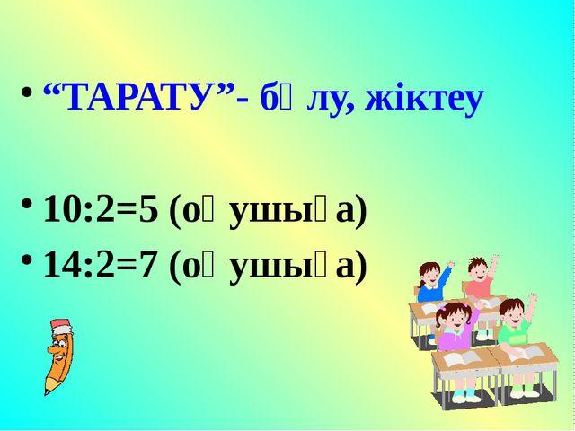 """""""ТАРАТУ""""- бөлу, жіктеу 10:2=5 (оқушыға) 14:2=7 (оқушыға)"""