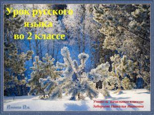 Урок русского языка во 2 классе Учитель начальных классов: Заборьева Наталья