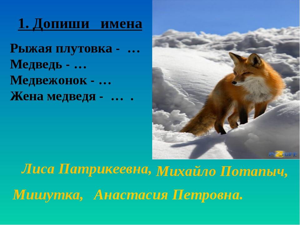 1. Допиши имена Рыжая плутовка - … Медведь - … Медвежонок - … Жена медведя -...