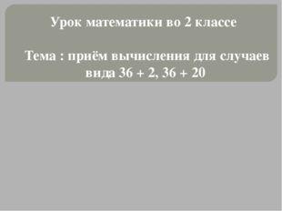 Урок математики во 2 классе Тема : приём вычисления для случаев вида 36 + 2,