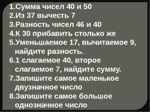 Сумма чисел 40 и 50 Из 37 вычесть 7 Разность чисел 46 и 40 К 30 прибавить сто