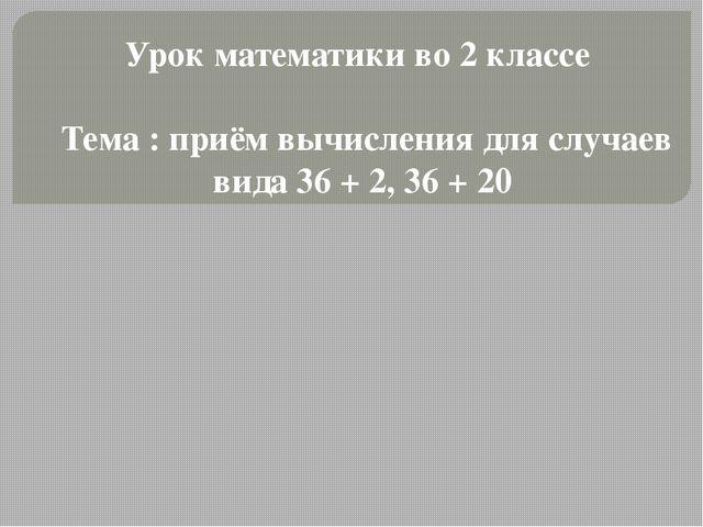 Урок математики во 2 классе Тема : приём вычисления для случаев вида 36 + 2,...