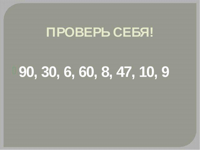 ПРОВЕРЬ СЕБЯ! 90, 30, 6, 60, 8, 47, 10, 9