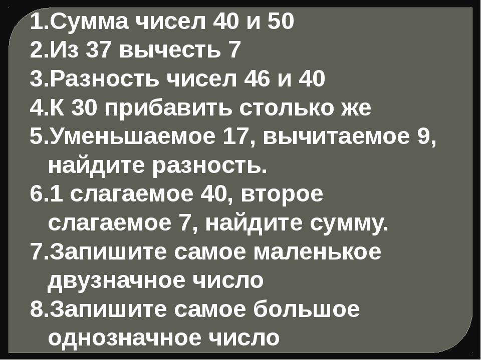 Сумма чисел 40 и 50 Из 37 вычесть 7 Разность чисел 46 и 40 К 30 прибавить сто...