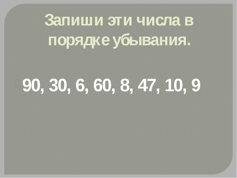Запиши эти числа в порядке убывания. 90, 30, 6, 60, 8, 47, 10, 9