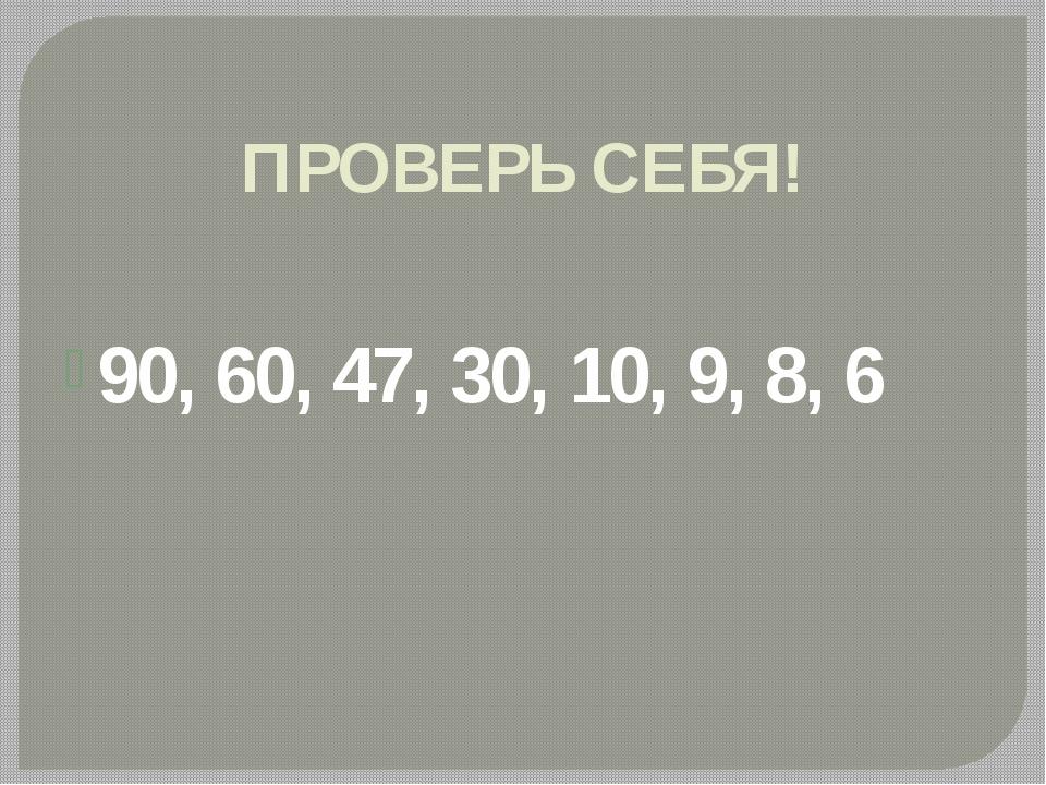 ПРОВЕРЬ СЕБЯ! 90, 60, 47, 30, 10, 9, 8, 6