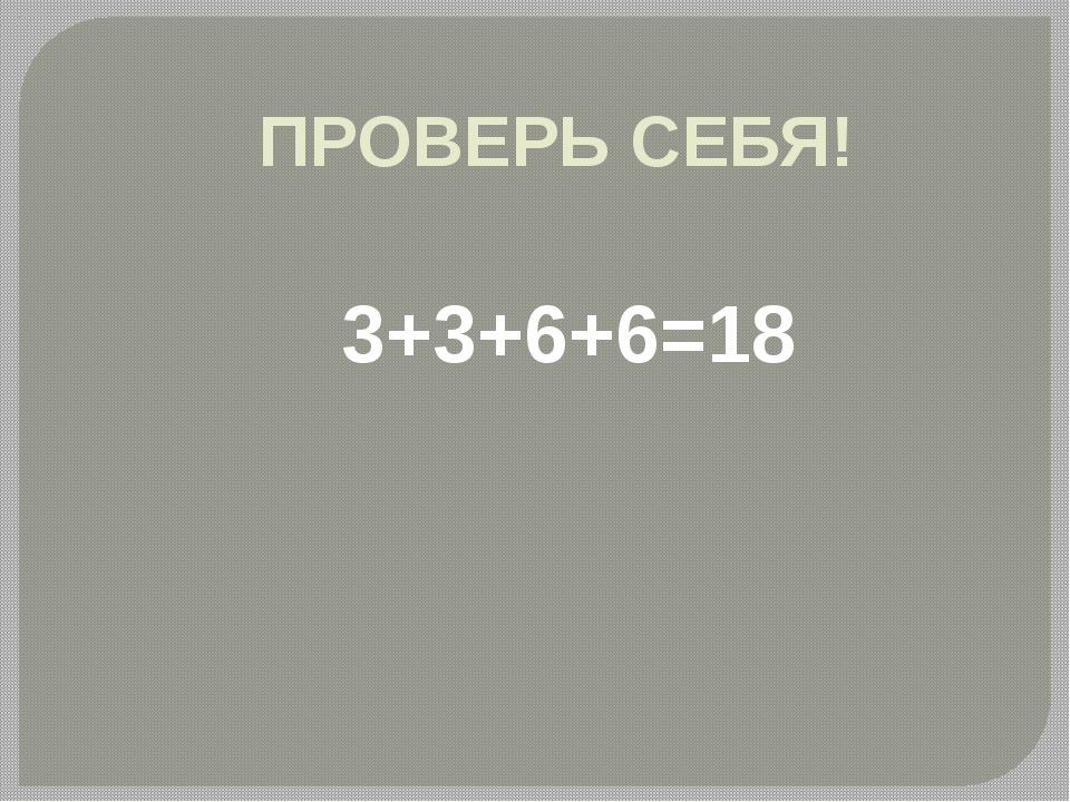3+3+6+6=18 ПРОВЕРЬ СЕБЯ!
