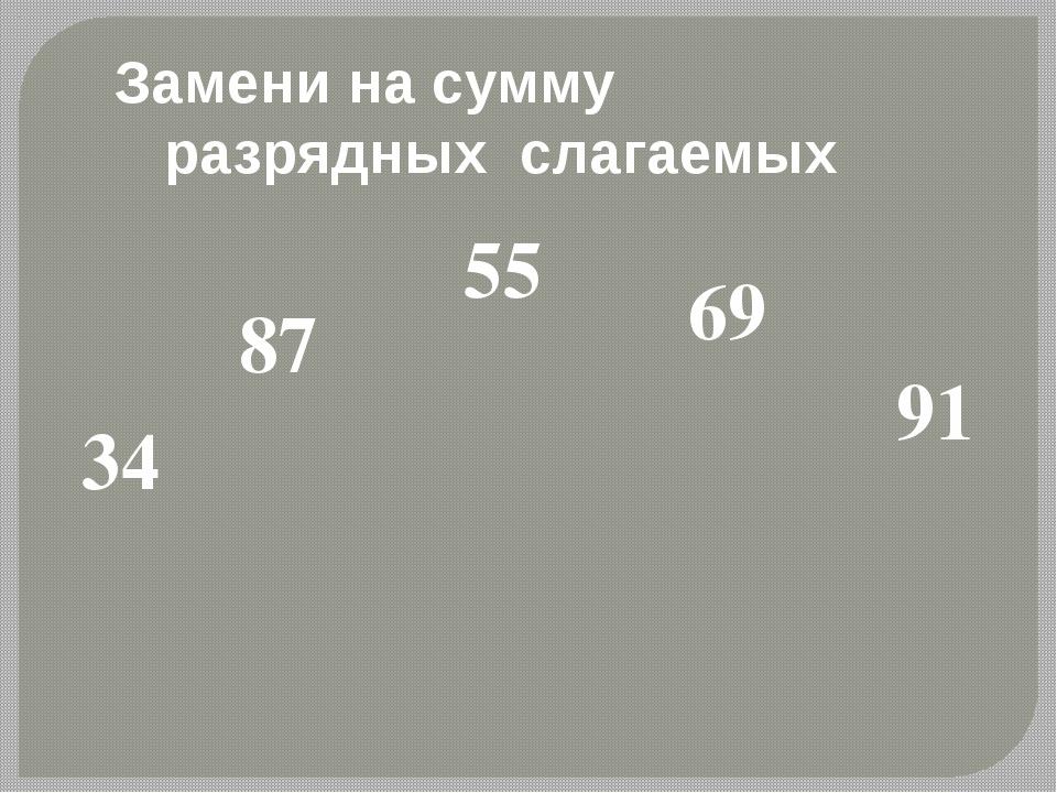 34 87 55 69 91 Замени на сумму разрядных слагаемых