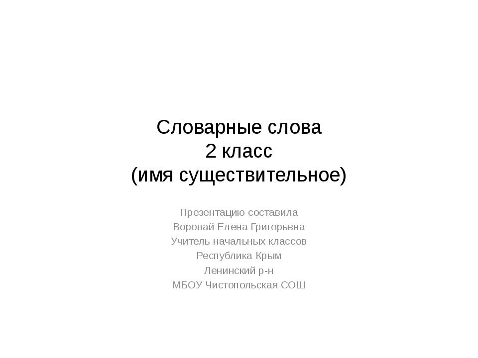 Словарные слова 2 класс (имя существительное) Презентацию составила Воропай Е...