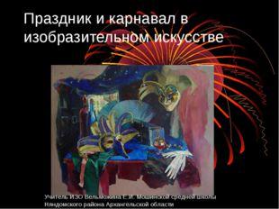 Праздник и карнавал в изобразительном искусстве Учитель ИЗО Вельможина Е.И. М