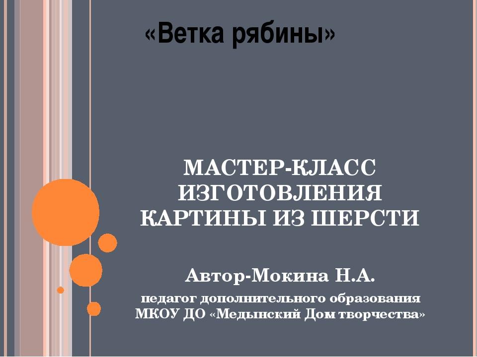 «Ветка рябины» МАСТЕР-КЛАСС ИЗГОТОВЛЕНИЯ КАРТИНЫ ИЗ ШЕРСТИ Автор-Мокина Н.А....
