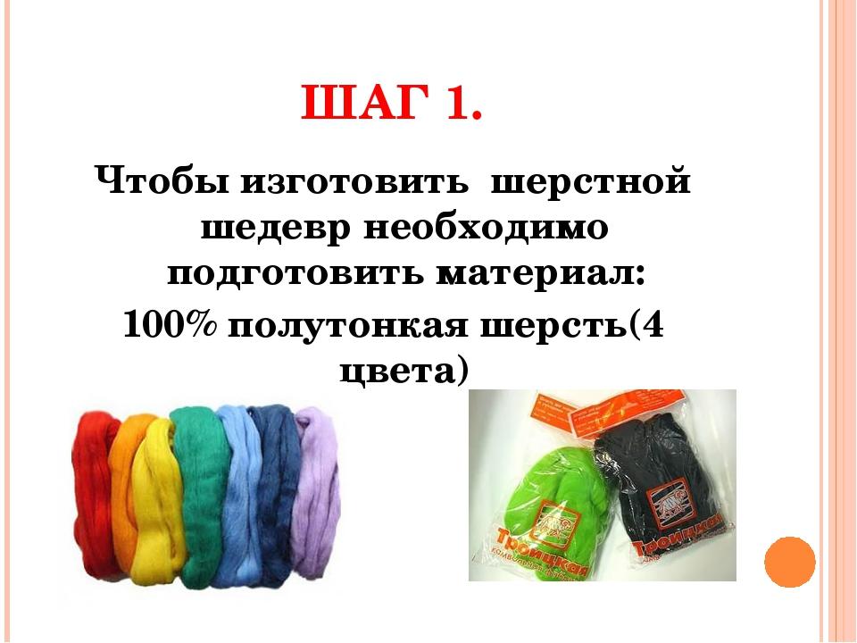 ШАГ 1. Чтобы изготовить шерстной шедевр необходимо подготовить материал: 100%...
