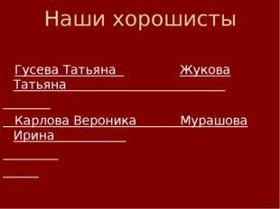 Наши хорошисты  Гусева Татьяна Жукова Татьяна Карлова Вероника Мурашова Ирин