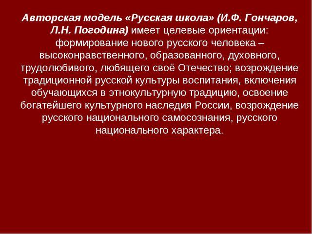Авторская модель «Русская школа» (И.Ф. Гончаров, Л.Н. Погодина) имеет целевые...
