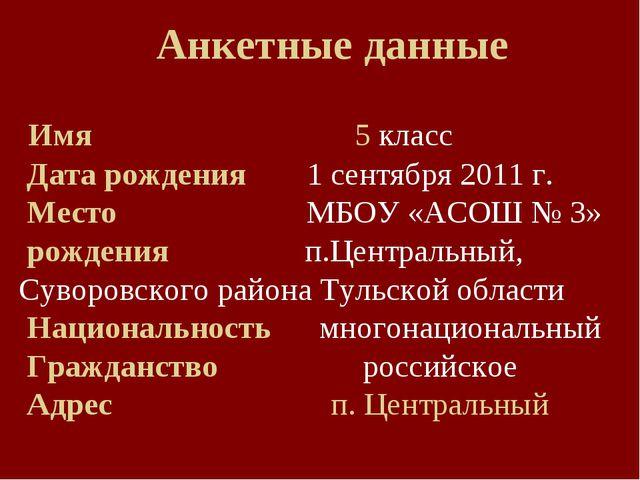 Анкетные данные Имя  5 класс Дата рождения 1 сентября 2011 г. Место...