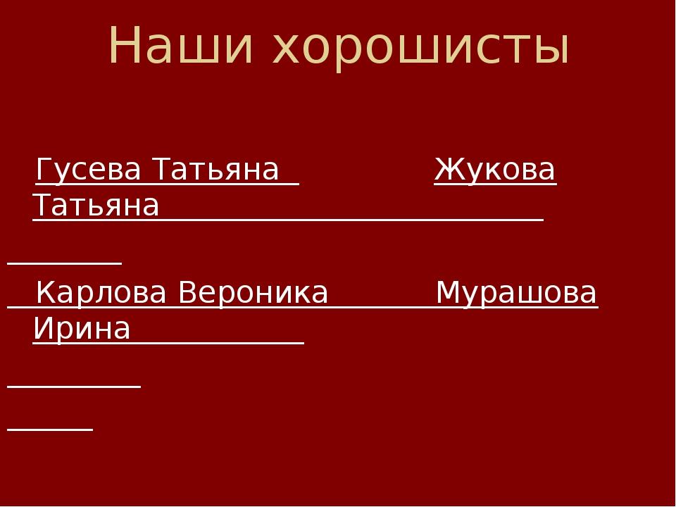 Наши хорошисты  Гусева Татьяна Жукова Татьяна Карлова Вероника Мурашова Ирин...