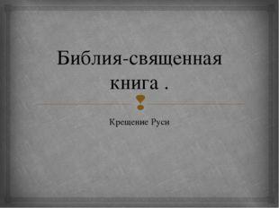 Библия-священная книга . Крещение Руси 